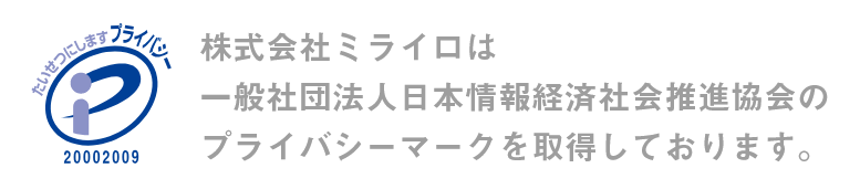 株式会社ミライロは一般社団法人日本情報経済社会推進協会のプライバシーマークを取得しております。